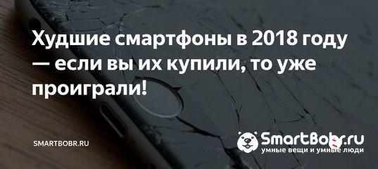 Худшие смартфоны в 2018 году — если вы их купили, то уже проиграли!